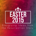 Easter 2015: Energizing Ideas from the Resurrection Story