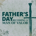 Father's Day: Becoming a Man of Valor