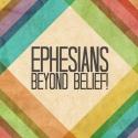 Ephesians: Beyond Belief!
