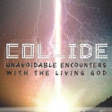 Collide: Unavoidable Encounters With The Living God