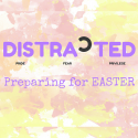 Distracted - Preparing for Easter